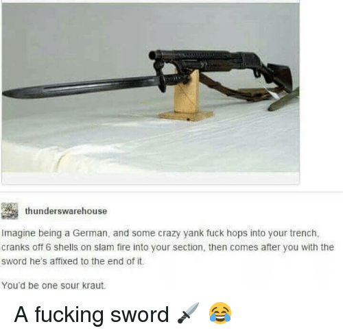 Crazy, Fire, and Fucking: thunderswarehouse  Imagine being a German, and some crazy yank fuck hops into your trench,  cranks off 6 shells on slam fire into your section, then comes after you with the  sword he's affixed to the end of it.  You'd be one sour kraut A fucking sword 🗡 😂