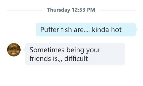 Puffer: Thursday 12:53 PM  Puffer fish are... kinda hot  Sometimes being your  friends is,, difficult