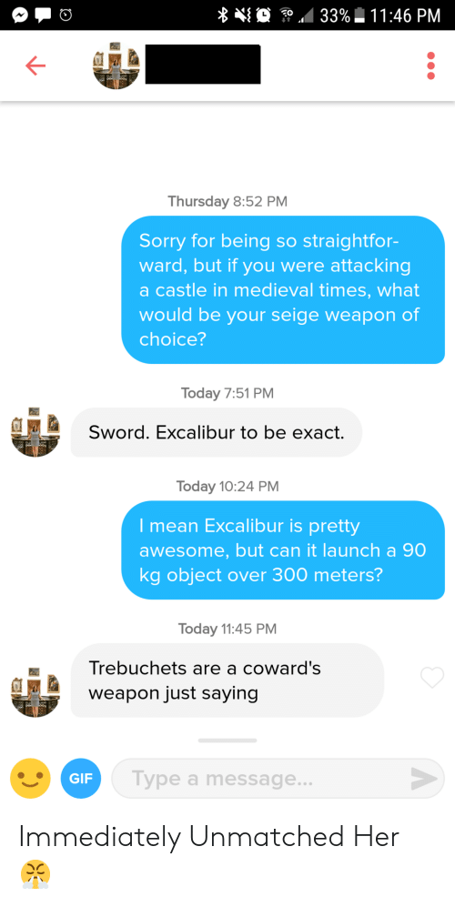 gip: Thursday 8:52 PM  Sorry for being so straightfor-  ward, but if you were attacking  a castle in medieval times, what  would be your seige weapon of  choice?  Today 7:51 PM  Sword. Excalibur to be exact.  Today 10:24 PM  I mean Excalibur is pretty  awesome, but can it launch a 90  kg object over 300 meters?  Today 11:45 PM  Trebuchets are a coward's  weapon just saying  a Type a message  GIP Immediately Unmatched Her 😤
