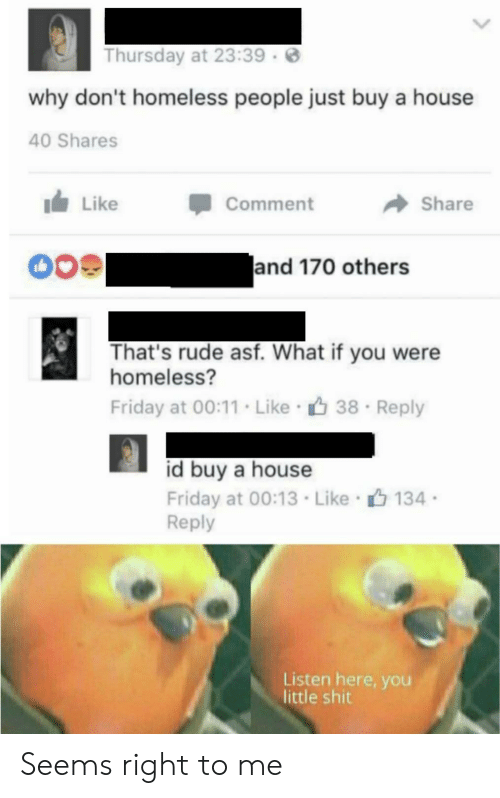 like comment share: Thursday at 23:39  why don't homeless people just buy a house  40 Shares  Like  Comment  Share  and 170 others  That's rude asf. What if you were  homeless?  Friday at 00:11. Like 38  Reply  id buy a house  Friday at 00:13 Like 134  Reply  Listen here, you  little shit Seems right to me