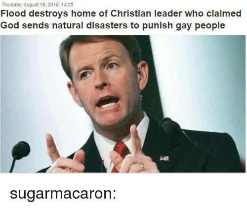 Gif, God, and Tumblr: Thursday, August 18, 2016, 14:25  Flood destroys home of Christian leader who claimed  God sends natural disasters to punish gay people sugarmacaron: