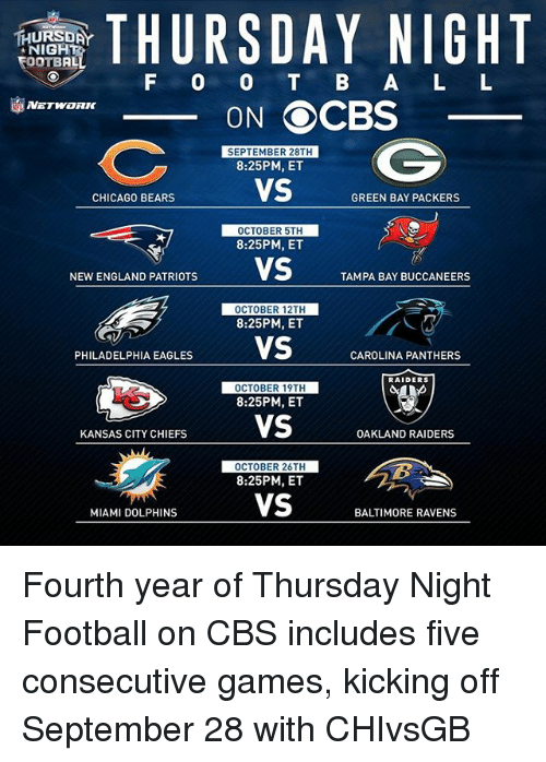tampa bay buccaneers: THURSDAY NIGHT  TEOOTBAL  F O O B A L L  ON OCBS  SEPTEMBER 28TH  8:25PM, ET  VS  CHICAGO BEARS  GREEN BAY PACKERS  OCTOBER 5TH  8:25PM, ET  NEWENGLAND PATRIOTS  VS  TAMPA BAY BUCCANEERS  OCTOBER 12TH  8:25PM, ET  PHILADELPHIA EAGLES  VS  CAROLINA PANTHERS  RAIDERS  OCTOBER 19TH  8:25PM, ET  VS  KANSAS CITY CHIEFS  OAKLAND RAIDERS  OCTOBER 26TH  8:25PM, ET  VS  MIAMI DOLPHINS  BALTIMORE RAVENS Fourth year of Thursday Night Football on CBS includes five consecutive games, kicking off September 28 with CHIvsGB