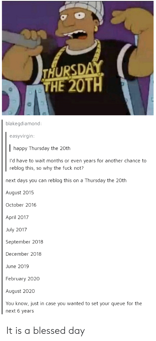 Blessed, Happy, and April: THURSDAY  THE 20TH  blakegdiamond  easyvirgin:  happy Thursday the 20th  I'd have to wait months or even years for another chance to  reblog this, so why the fuck not?  next days you can reblog this on a Thursday the 20th  August 2015  October 2016  April 2017  July 2017  September 2018  December 2018  June 2019  February 2020  August 2020  You know, just in case you wanted to set your queue for the  next 6 years It is a blessed day