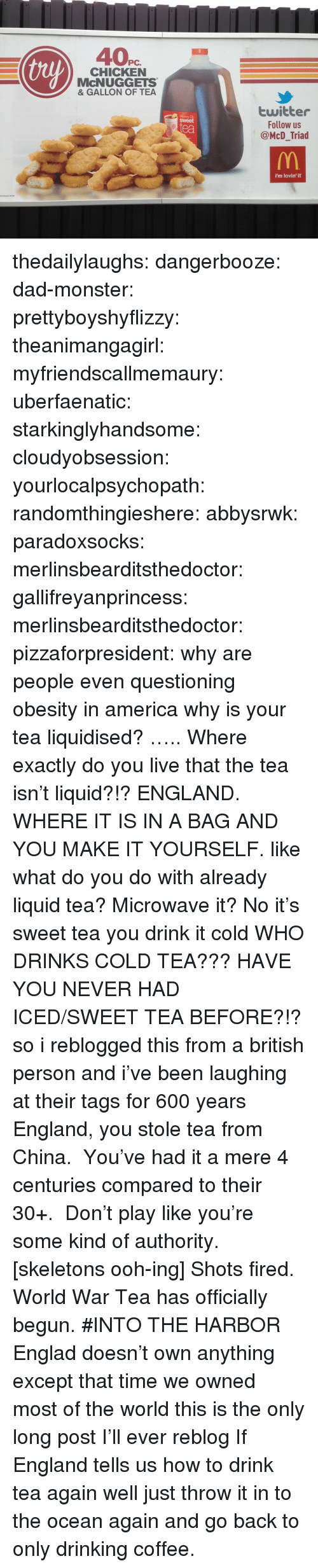 Drink Tea: thy  PC.  CHICKEN  McNUGGETS  & GALLON OF TEA  twitter  Follow us  @McD_Triad  Mickey Ds  sweet  ea  i'm lovin' it thedailylaughs:  dangerbooze:  dad-monster:  prettyboyshyflizzy:  theanimangagirl:  myfriendscallmemaury:  uberfaenatic:  starkinglyhandsome:  cloudyobsession:  yourlocalpsychopath:  randomthingieshere:  abbysrwk:  paradoxsocks:  merlinsbearditsthedoctor:  gallifreyanprincess:  merlinsbearditsthedoctor:  pizzaforpresident:  why are people even questioning obesity in america  why is your tea liquidised?  ….. Where exactly do you live that the tea isn't liquid?!?  ENGLAND. WHERE IT IS IN A BAG AND YOU MAKE IT YOURSELF.  like what do you do with already liquid tea? Microwave it?   No it's sweet tea you drink it cold  WHO DRINKS COLD TEA???  HAVE YOU NEVER HAD ICED/SWEET TEA BEFORE?!?  so i reblogged this from a british person and i've been laughing at their tags for 600 years    England, you stole tea from China. You've had it a mere 4 centuries compared to their 30+. Don't play like you're some kind of authority.  [skeletons ooh-ing]  Shots fired. World War Tea has officially begun.  #INTO THE HARBOR    Englad doesn't own anything   except that time we owned most of the world     this is the only long post I'll ever reblog  If England tells us how to drink tea again well just throw it in to the ocean again and go back to only drinking coffee.
