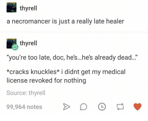 Healer, Medical, and Doc: thyrell  a necromancer is just a really late healer  thyrell  you're too late, doc, he's.he's already dead..  *cracks knuckles* i didnt get my medical  license revoked for nothing  Source: thyrell  99,964 notes D