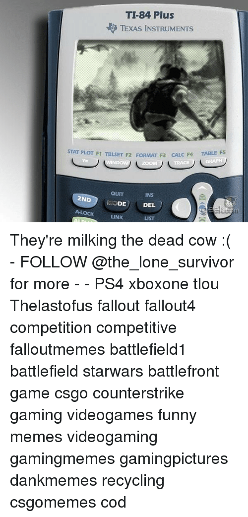 tracee: TI-84 Plus  TEXAS INSTRUMENTS  TABLE F5  STAT PLOT F1 TBLSET F2 FORMAT F3 CAL  C F4  Y=  ZOOM  TRACE  QUIT  MODE  A-LOCKLINK  INS  2ND  DEL  LIST They're milking the dead cow :( - FOLLOW @the_lone_survivor for more - - PS4 xboxone tlou Thelastofus fallout fallout4 competition competitive falloutmemes battlefield1 battlefield starwars battlefront game csgo counterstrike gaming videogames funny memes videogaming gamingmemes gamingpictures dankmemes recycling csgomemes cod