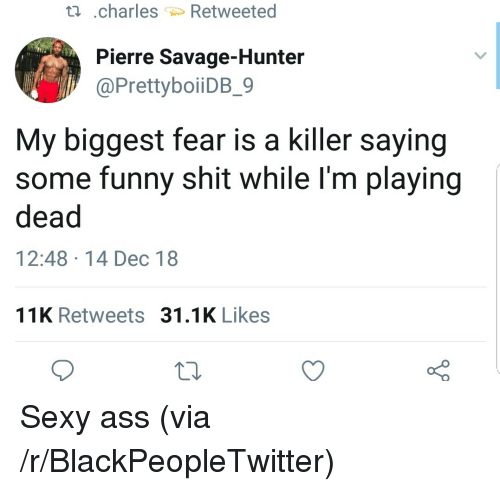 Ass, Blackpeopletwitter, and Funny: ti .charles Retweeted  Pierre Savage-Hunter  @PrettyboiiDB_9  My biggest fear is a killer saying  some funny shit while l'm playing  dead  12:48 14 Dec 18  11K Retweets 31.1K Likes Sexy ass (via /r/BlackPeopleTwitter)