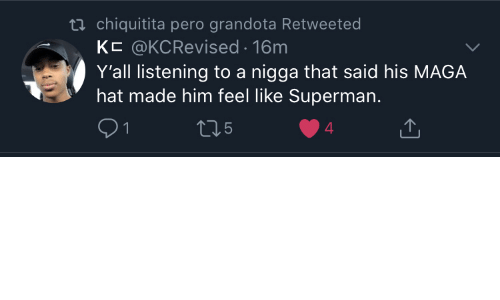 pero: ti chiquitita pero grandota Retweeted  KC @KCRevised 16m  Y'all listening to a nigga that said his MAGA  hat made him feel like Superman.  5  4