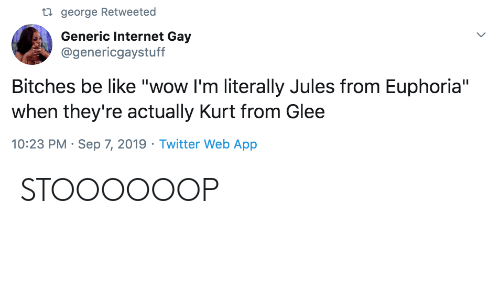 "Be Like, Internet, and Twitter: ti george Retweeted  Generic Internet Gay  @genericgaystuff  Bitches be like ""wow I'm literally Jules from Euphoria""  when they're actually Kurt from Glee  10:23 PM Sep 7, 2019 Twitter Web App STOOOOOOP"