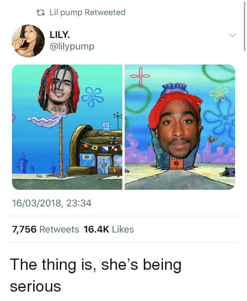 Memes, 🤖, and The Thing: ti Lil pump Retweeted  LILY  @lilypump  16/03/2018, 23:34  7,756 Retweets 16.4K Likes The thing is, she's being serious