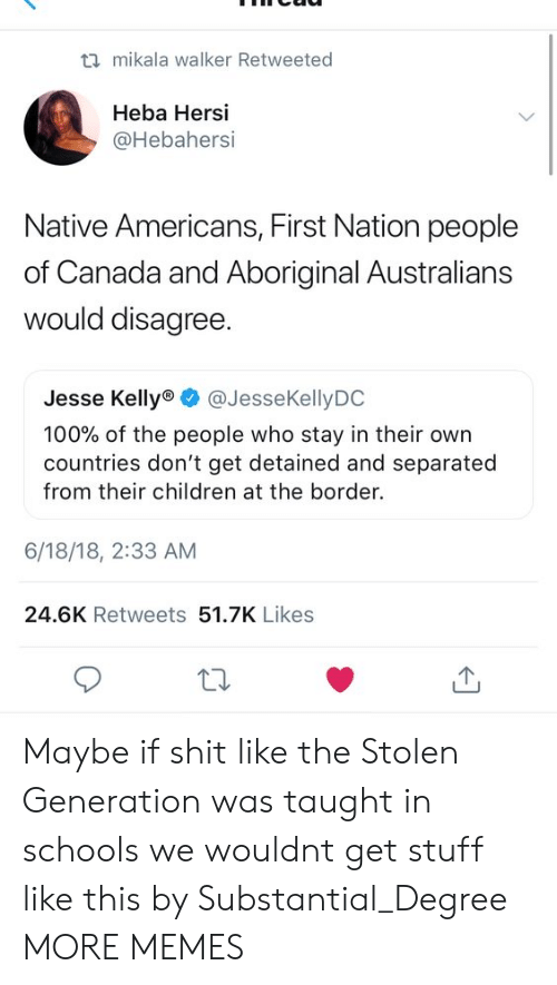 native americans: ti mikala walker Retweeted  Heba Hersi  @Hebahersi  Native Americans, First Nation people  of Canada and Aboriginal Australians  would disagree  Jesse Kelly @JesseKellyDO  100% of the people who stay in their own  countries don't get detained and separated  from their children at the border.  6/18/18, 2:33 AM  24.6K Retweets 51.7K Likes Maybe if shit like the Stolen Generation was taught in schools we wouldnt get stuff like this by Substantial_Degree MORE MEMES