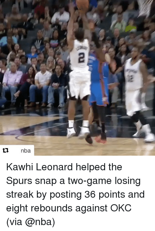 rebounder: ti nba Kawhi Leonard helped the Spurs snap a two-game losing streak by posting 36 points and eight rebounds against OKC (via @nba)