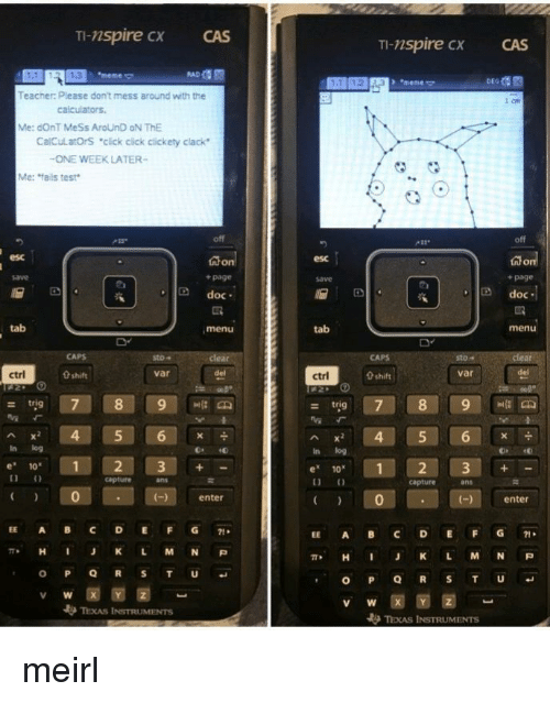 "Click, Meme, and Teacher: TI-nspire cx  CAS  TI-nspire CX  CAS  1.3  meme  + ""meme  Teacher: Please don't mess around with the  Me: dOnT MeSs AroUnD oN ThE  CalCulatOrS ""click cick clickety clack  ONE WEEK LATER-  Me: fails test  off  esc  esc  + page  save  + page  D doc  Ddoc  tab  menu  tab  menu  sto-  sto""  var  ctrl  0 shift  var  ctrl  0 shift  - trig  Ax 4 5 6  In log  In log  e 10  1  e 1012 3+  capture  ans  capture  ans  0  enter  )enter  EE A BC DEFG71  EE A BC DEFG1  π* H J K L M N P  , H I J K L M N P  V W  TEXAS INSTRUMENTS meirl"