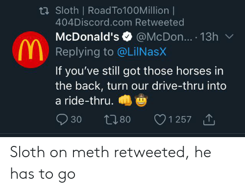 Horses, McDonalds, and Drive: ti Sloth   RoadTo100Million  404Discord.com Retweeted  McDonald's @McDon.. 13h  Replying to @LilNasX  If you've still got those horses in  the back, turn our drive-thru into  a ride-thru.  1 257  30  L.80 Sloth on meth retweeted, he has to go