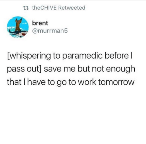 Dank, Work, and Tomorrow: ti theCHIVE Retweeted  brent  @murrman5  [whispering to paramedic before l  pass out] save me but not enough  that I have to go to work tomorrow