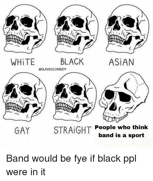fye: ti  WHİTE  BLACK  ASİAN  @SLAVESCOMEDY  GAY  STRAIGHT  People who think  band is a sport Band would be fye if black ppl were in it