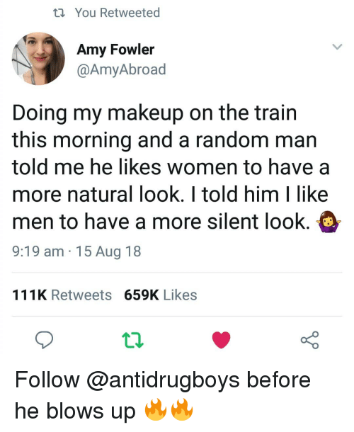 Makeup, Memes, and Women: ti You Retweeted  Amy Fowler  @AmyAbroad  Doing my makeup on the trairn  this morning and a random man  told me he likes women to have a  more natural look. I told him I like  men to have a more silent look.  9:19 am 15 Aug 18  111K Retweets 659K Likes Follow @antidrugboys before he blows up 🔥🔥