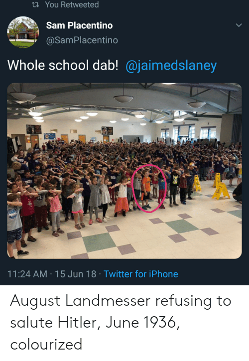 Iphone, School, and Twitter: ti You Retweeted  Sam Placentino  @SamPlacentino  Whole school dab! @jaimedslaney  11:24 AM 15 Jun 18 Twitter for iPhone August Landmesser refusing to salute Hitler, June 1936, colourized