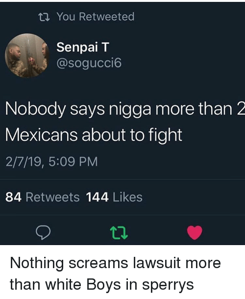 Lawsuit: ti You Retweeted  Senpai T  @sogucci6  Nobody says nigga more than 2  Mexicans about to fight  2/7/19, 5:09 PM  84 Retweets 144 Likes  12 Nothing screams lawsuit more than white Boys in sperrys