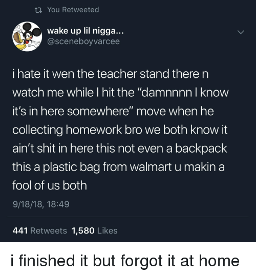 """Lil Nigga: ti You Retweeted  wake up lil nigga...  @sceneboyvarcee  i hate it wen the teacher stand there n  watch me while I hit the """"damnnnn I know  it's in here somewhere"""" move when he  collecting homework bro we both know it  ain't shit in here this not even a backpack  this a plastic bag from walmart u makina  fool of us both  9/18/18, 18:49  441 Retweets 1,580 Likes i finished it but forgot it at home"""