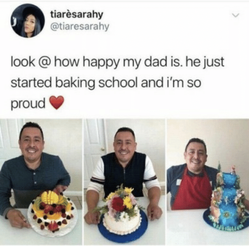 im so proud: tiarèsarahy  @tiaresarahy  look @how happy my dad is. he just  started baking school and i'm so  proud
