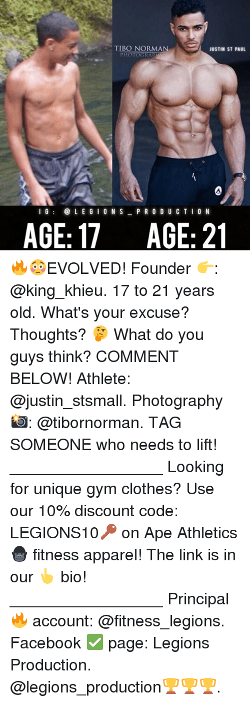 Apees: TIBO NORMAN  JUSTIN ST PAUL  PHOTOGRA  I GL E G I 0 N S P R O D U C TIO N  AGE: 17  AGE: 21 🔥😳EVOLVED! Founder 👉: @king_khieu. 17 to 21 years old. What's your excuse? Thoughts? 🤔 What do you guys think? COMMENT BELOW! Athlete: @justin_stsmall. Photography 📸: @tibornorman. TAG SOMEONE who needs to lift! _________________ Looking for unique gym clothes? Use our 10% discount code: LEGIONS10🔑 on Ape Athletics 🦍 fitness apparel! The link is in our 👆 bio! _________________ Principal 🔥 account: @fitness_legions. Facebook ✅ page: Legions Production. @legions_production🏆🏆🏆.