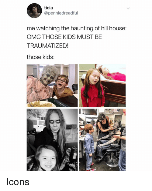 Haunting: ticia  @penniedreadful  me watching the haunting of hill house:  OMG THOSE KIDS MUST BE  TRAUMATIZED!  those kids Icons