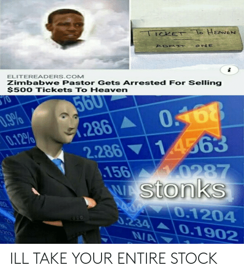 Heaven, Com, and Zimbabwe: TICKET o HEANEN  ONE  i  ELITEREADERS.COM  Zimbabwe Pastor Gets Arrested For Selling  $500 Tickets To Heaven  10  560  0468  14563  .9%  0.12%  286A  2.286  .156  WAstonks  0287  32  0.1204  0.234  NA  20  0.1902  213 ILL TAKE YOUR ENTIRE STOCK