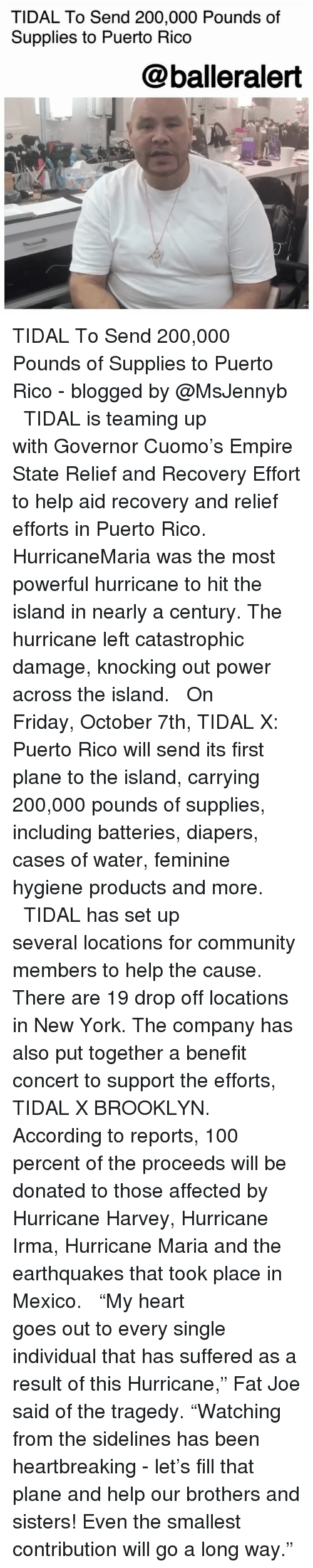"""Hurricane Harvey: TIDAL To Send 200,000 Pounds of  Supplies to Puerto Rico  @balleralert TIDAL To Send 200,000 Pounds of Supplies to Puerto Rico - blogged by @MsJennyb ⠀⠀⠀⠀⠀⠀⠀ ⠀⠀⠀⠀⠀⠀⠀ TIDAL is teaming up with Governor Cuomo's Empire State Relief and Recovery Effort to help aid recovery and relief efforts in Puerto Rico. ⠀⠀⠀⠀⠀⠀⠀ ⠀⠀⠀⠀⠀⠀⠀ HurricaneMaria was the most powerful hurricane to hit the island in nearly a century. The hurricane left catastrophic damage, knocking out power across the island. ⠀⠀⠀⠀⠀⠀⠀ ⠀⠀⠀⠀⠀⠀⠀ On Friday, October 7th, TIDAL X: Puerto Rico will send its first plane to the island, carrying 200,000 pounds of supplies, including batteries, diapers, cases of water, feminine hygiene products and more. ⠀⠀⠀⠀⠀⠀⠀ ⠀⠀⠀⠀⠀⠀⠀ TIDAL has set up several locations for community members to help the cause. There are 19 drop off locations in New York. The company has also put together a benefit concert to support the efforts, TIDAL X BROOKLYN. According to reports, 100 percent of the proceeds will be donated to those affected by Hurricane Harvey, Hurricane Irma, Hurricane Maria and the earthquakes that took place in Mexico. ⠀⠀⠀⠀⠀⠀⠀ ⠀⠀⠀⠀⠀⠀⠀ """"My heart goes out to every single individual that has suffered as a result of this Hurricane,"""" Fat Joe said of the tragedy. """"Watching from the sidelines has been heartbreaking - let's fill that plane and help our brothers and sisters! Even the smallest contribution will go a long way."""""""