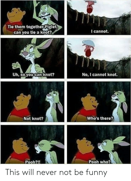 piglet: Tie them together Piglet  can you tie a knot?  I cannot.  Uh, So youcan knot?  No, I cannot knot.  Not knot?  Who's there?  Pooh?!  Pooh who? This will never not be funny