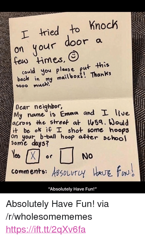 """ifl: tied to Knoch  on your door a  could you pleas e put this  bach in my mailboxi! Thanks  sooo much!  Dear neighbor,  My name is Emma and L ltve  across the street at5a. ould  it be ok İfl shot some hoops  on your, b-bal hoop atter choo  ome days?  comments: sSoLurU  0  """"Absolutely Have Fun!"""" <p>Absolutely Have Fun! via /r/wholesomememes <a href=""""https://ift.tt/2qXv6fa"""">https://ift.tt/2qXv6fa</a></p>"""