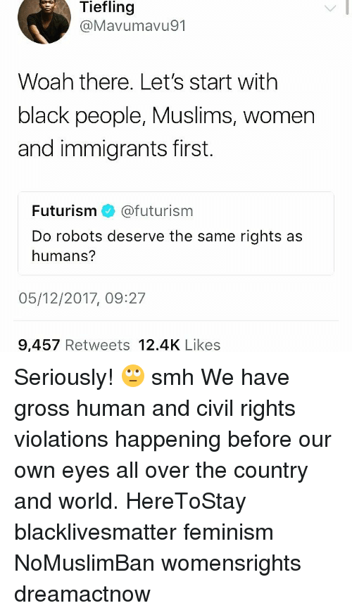 Black Lives Matter: Tiefling  @Mavumavu91  Woah there. Let's start with  black people, Muslims, women  and immigrants first.  Futurism @futurism  Do robots deserve the same rights as  humans?  05/12/2017, 09:27  9,457 Retweets 12.4K Likes Seriously! 🙄 smh We have gross human and civil rights violations happening before our own eyes all over the country and world. HereToStay blacklivesmatter feminism NoMuslimBan womensrights dreamactnow