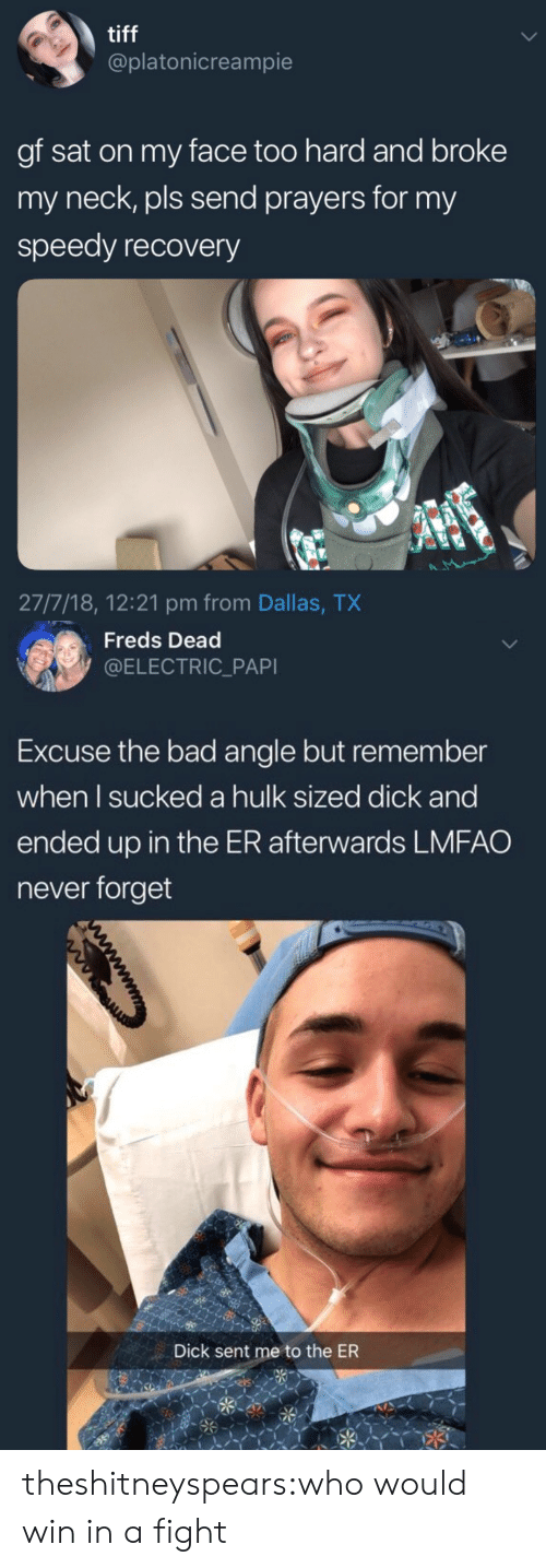 Bad, Target, and Tumblr: tiff  @platonicreampie  gf sat on my face too hard and broke  my neck, pls send prayers for my  speedy recovery  27/7/18, 12:21 pm from Dallas, TX   Freds Dead  @ELECTRIC_PAPI  Excuse the bad angle but remember  when l sucked a hulk sized dick and  ended up in the ER afterwards LMFAO  never forget  Dick sent me to the ER theshitneyspears:who would win in a fight