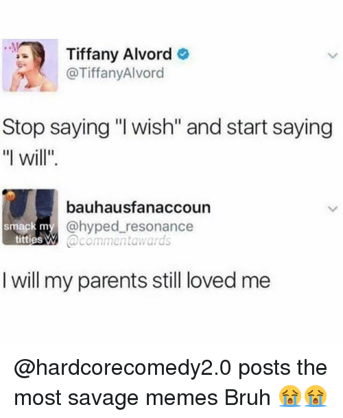 """Lovedating: Tiffany Alvord  @TiffanyAlvord  Stop saying """"l wish"""" and start saying  """"l will""""  bauhausfanaccoun  @hyped resonance  @commentawards  smack m  titties W  I will my parents still loved me @hardcorecomedy2.0 posts the most savage memes Bruh 😭😭"""