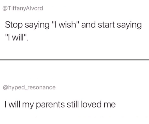 """Parents, Will, and Resonance: @TiffanyAlvord  Stop saying """"I wish"""" and start saying  """"I will"""".  @hyped_resonance  I will my parents still loved me"""