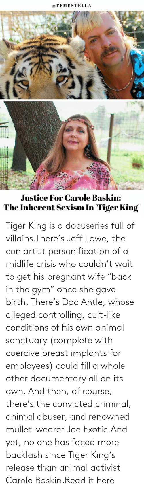 "Pregnant Wife: Tiger King is a docuseries full of villains.There's Jeff Lowe, the con artist personification of a midlife crisis who couldn't wait to get his pregnant wife ""back in the gym"" once she gave birth. There's Doc Antle, whose alleged controlling, cult-like conditions of his own animal sanctuary (complete with coercive breast implants for employees) could fill a whole other documentary all on its own. And then, of course, there's the convicted criminal, animal abuser, and renowned mullet-wearer Joe Exotic.And yet, no one has faced more backlash since Tiger King's release than animal activist Carole Baskin.Read it here"