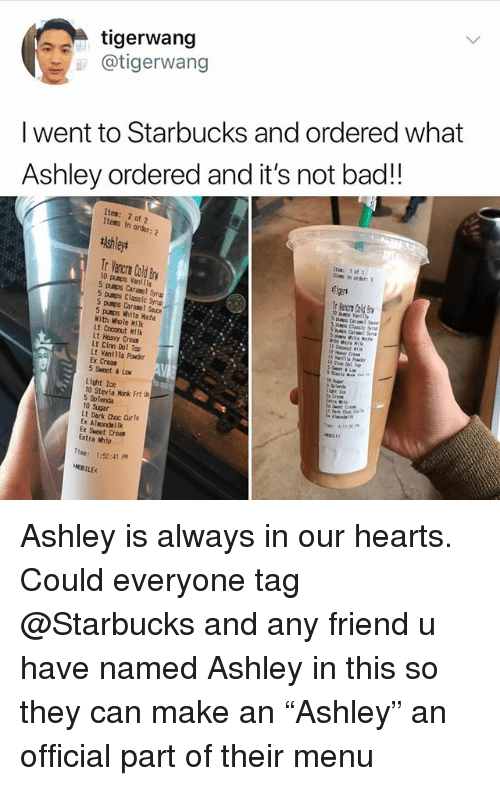 """Bad, Memes, and Starbucks: tigerwang  i @tigerwang  I went to Starbucks and ordered what  Ashley ordered and it's not bad!!  Item: 2 of 2  Items in  order:  Ashley*  itee: 1 of  Itees in order:1  Tr Vancrn Cald Bv  10 pumps Vanilla  5 pumps Caranel Synp  punos Classic Smp  5 pumps Caramel Sauce  5 pusps White Hoche  With Whole Hilk  Lt Coconut MiTk  Lt Heavy Crean  Lt Cinn Dol Top  Lt Vanllla Powder  Ex Creas  5 Sweet & Lo  s Classic Syna  With hole M  Lt coconut I  at 1o  Lx Creas  Light Ice  10 Stevia Monk Frt l  5 Splenda  10 Sugar  Lt Dark Choc Curls  Ex Almondailk  Ex Sweet Crem  Extra Welp  Tme: 1:50:41 PM  OBILE Ashley is always in our hearts. Could everyone tag @Starbucks and any friend u have named Ashley in this so they can make an """"Ashley"""" an official part of their menu"""