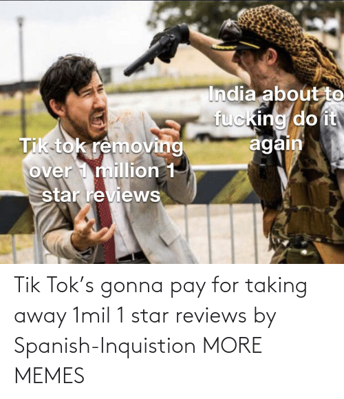 Taking: Tik Tok's gonna pay for taking away 1mil 1 star reviews by Spanish-Inquistion MORE MEMES