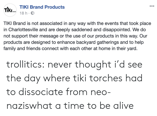 Alive, Disappointed, and Family: TIKI Brand Products  TiKI 18 h.  TIKI Brand is not associated in any way with the events that took place  in Charlottesville and are deeply saddened and disappointed. We do  not support their message or the use of our products in this way. Our  products are designed to enhance backyard gatherings and to help  family and friends connect with each other at home in their yard. trollitics:  never thought i'd see the day where tiki torches had to dissociate from neo-naziswhat a time to be alive