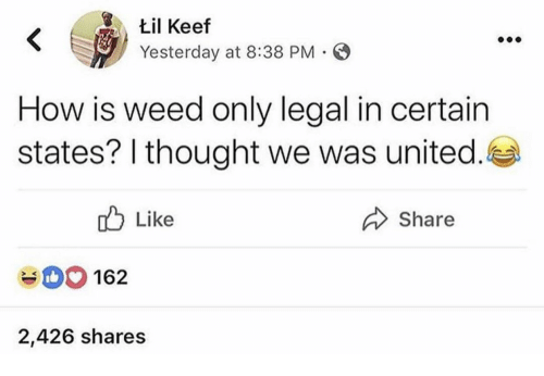 Keef: til Keef  Yesterday at 8:38 PM  K V  How is weed only lgal in certain  states? I thought we was united  Like  Share  162  2,426 shares