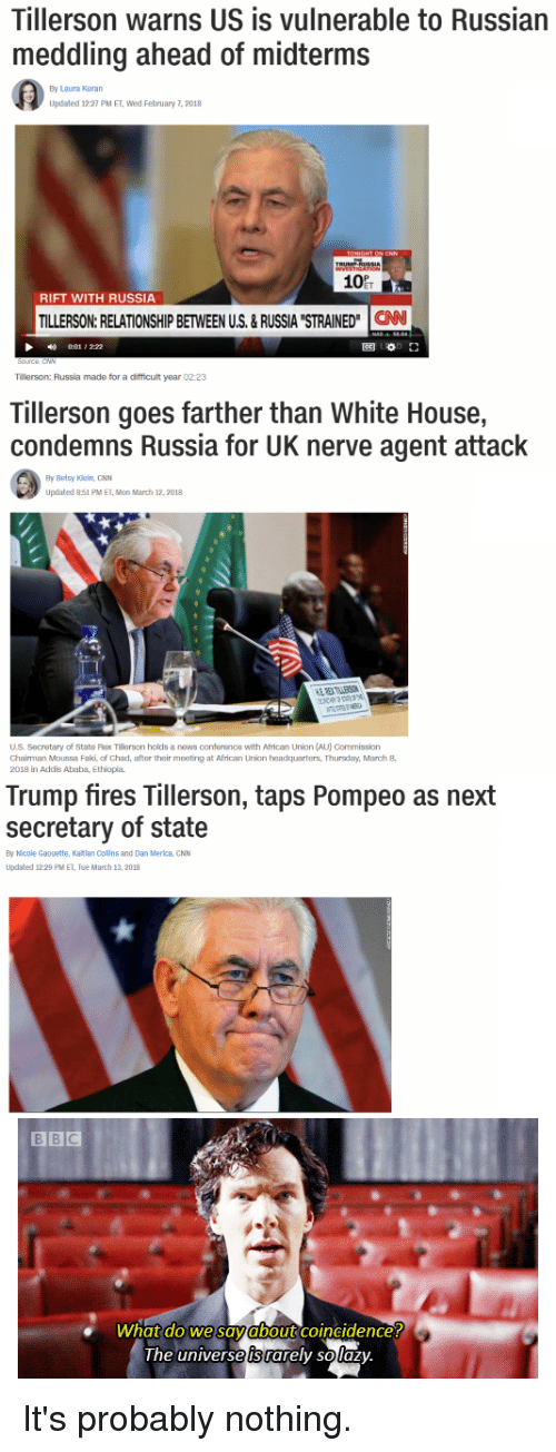 """cnn.com, Funny, and News: Tillerson warns US is vulnerable to Russian  meddling ahead of midterms  By Laura Koran  Updated 12:27 PM ET, Wed February 7, 2018  10  RIFT WITH RUSSIA  TILLERSON:RELATIONSHIP BETWEEN US.&RUSSIA STRAINED"""" CAN  1 , 2:22  圈0.1」  Tillerson: Russia made for a difficult year 02:23  Tillerson goes farther than White House,  condemns Russia for UK nerve agent attack  By Betsy Kiein, GNN  Updated 851 PM ET, Mon March 12,2018  US. Secretary of State Rax Tillerson holds a news conference with African Union (AU) Commission  Chairman Moussa Faki of Chad, after their meeting at African Union headquarters, Thursdary,March8  2018 in Addis Ababa, Ethiopia  Trump fires Tillerson, taps Pompeo as next  secretary of state  By Nicole Gaouette, Katlan Collns and Dan Merica, CNN  Updated 12:29 PM ET, Tue March 13, 2018  what do we savabout coincidence!  the universe is rarely solaz)y It's probably nothing."""