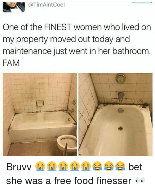 finess: @Tim AintCool  One of the FINEST women who lived on  my property moved out today and  maintenance just went in her bathroom  FAM Bruvv 😭😭😭😭😭😂😂😂 bet she was a free food finesser 👀