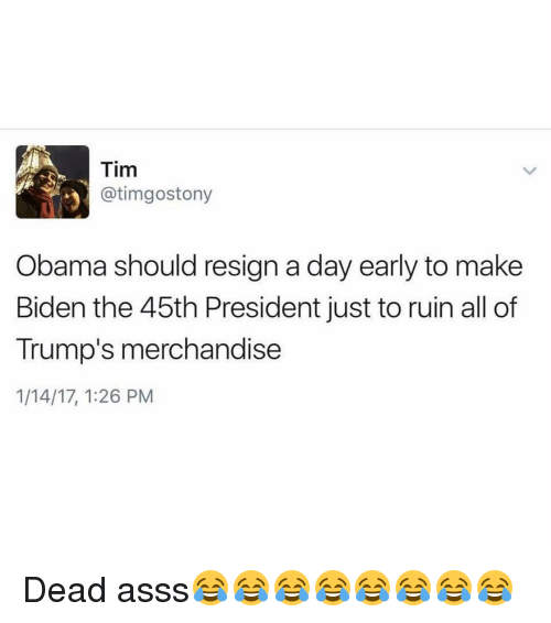 merchandising: Tim  atimgostony  3 Obama should resign a day early to make  Biden the 45th President just to ruin all of  Trump's merchandise  1/14/17, 1:26 PM Dead asss😂😂😂😂😂😂😂😂
