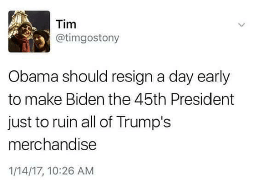 merchandising: Tim  atimgostony  3 Obama should resign a day early  to make Bidenthe 45th President  just to ruin all of Trump's  merchandise  1/14/17, 10:26 AM