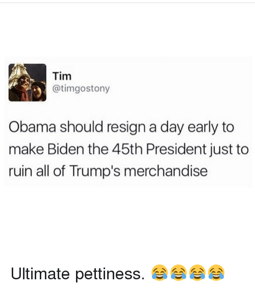 merchandising: Tim  atimgostony  3 Obama should resign a day early to  make Biden the 45th President just to  ruin all of Trump's merchandise Ultimate pettiness. 😂😂😂😂
