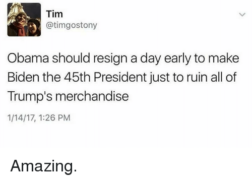 merchandising: Tim  atimgostony  3 Obama should resign a day early to make  Biden the 45th President just to ruin all of  Trump's merchandise  1/14/17, 1:26 PM Amazing.