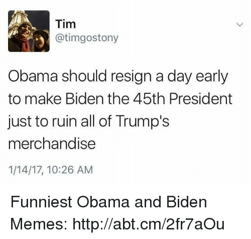 merchandising: Tim  atimgostony  Obama should resign a day early  to make Biden the 45th President  just to ruin all of Trump's  merchandise  1/14/17, 10:26 AM Funniest Obama and Biden Memes: http://abt.cm/2fr7aOu