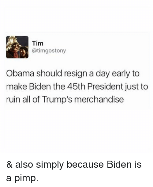 merchandising: Tim  atimgostony  Obama should resign a day early to  make Biden the 45th President just to  ruin all of Trump's merchandise & also simply because Biden is a pimp.