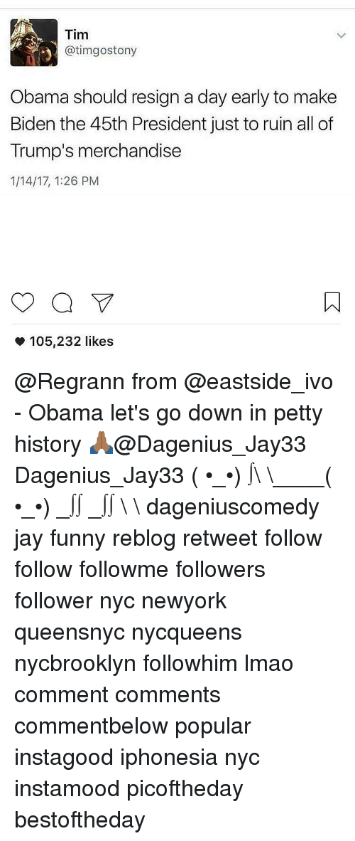 merchandising: Tim  atimgostony  Obama should resign a day early to make  Biden the 45th President just to ruin all of  Trump's merchandise  1/14/17, 1:26 PM  a V  105,232 likes @Regrann from @eastside_ivo - Obama let's go down in petty history 🙏🏾@Dagenius_Jay33 Dagenius_Jay33 ( •_•) ∫\ \____( •_•) _∫∫ _∫∫ɯ \ \ dageniuscomedy jay funny reblog retweet follow follow followme followers follower nyc newyork queensnyc nycqueens nycbrooklyn followhim lmao comment comments commentbelow popular instagood iphonesia nyc instamood picoftheday bestoftheday