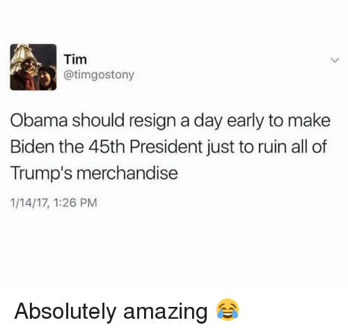merchandising: Tim  atimgostony  y Obama should resign a day early to make  Biden the 45th President just to ruin all of  Trump's merchandise  1/14/17, 1:26 PM Absolutely amazing 😂